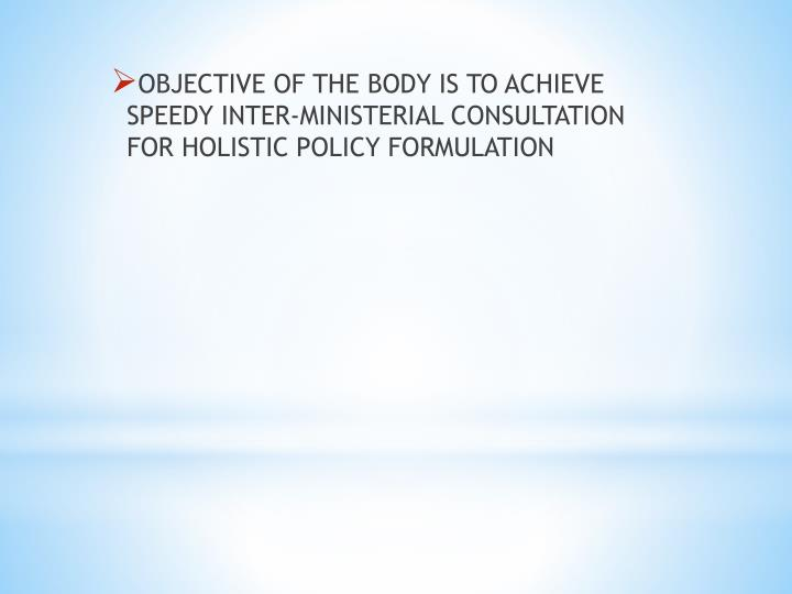 OBJECTIVE OF THE BODY IS TO ACHIEVE SPEEDY INTER-MINISTERIAL CONSULTATION FOR HOLISTIC POLICY FORMULATION