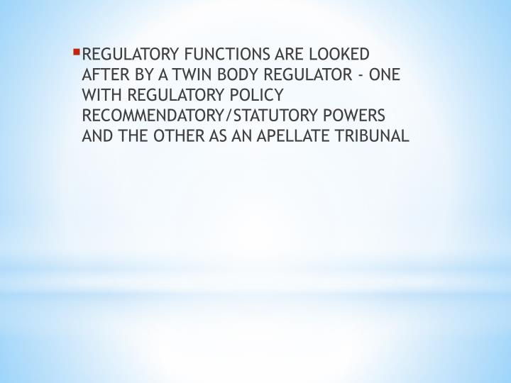 REGULATORY FUNCTIONS ARE LOOKED AFTER BY A TWIN BODY REGULATOR - ONE WITH REGULATORY POLICY RECOMMEN...