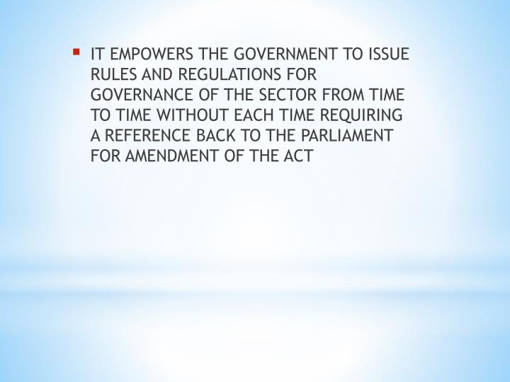 IT EMPOWERS THE GOVERNMENT TO ISSUE RULES AND REGULATIONS FOR GOVERNANCE OF THE SECTOR FROM TIME TO TIME WITHOUT EACH TIME REQUIRING A REFERENCE BACK TO THE PARLIAMENT FOR AMENDMENT OF THE ACT