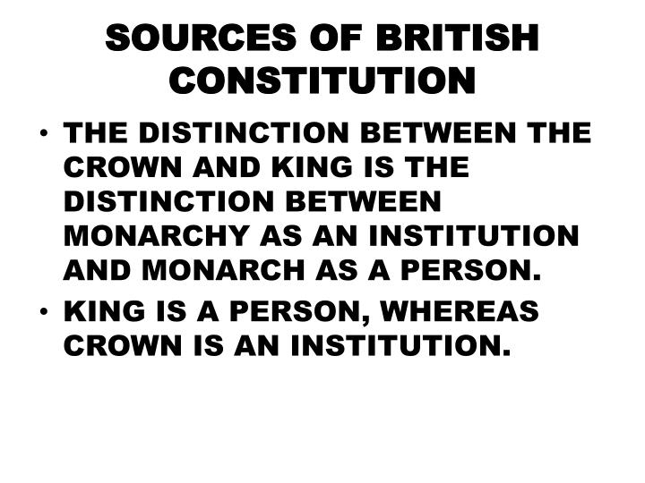 sources of the british constitution British constitution parliamentary form of government  many of the features can be said to have sourced / influenced / borrowed from multiple sources for .