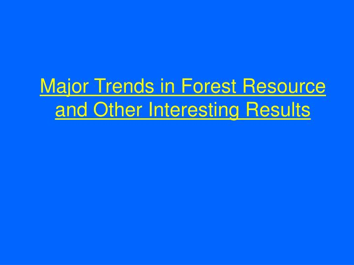 Major Trends in Forest Resource and Other Interesting Results