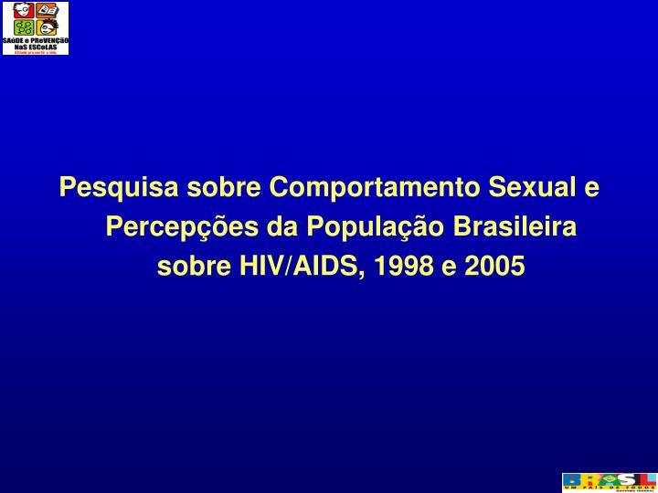 Pesquisa sobre Comportamento Sexual e Percepções da População Brasileira sobre HIV/AIDS, 1998 e 2005