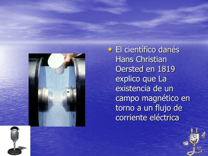 El científico danés Hans Christian Oersted en 1819 explico que La existencia de un campo magnético en torno a un flujo de corriente eléctrica
