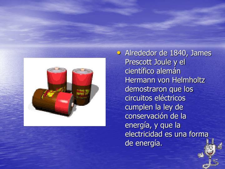 Alrededor de 1840, James Prescott Joule y el científico alemán Hermann von Helmholtz demostraron que los circuitos eléctricos cumplen la ley de conservación de la energía, y que la electricidad es una forma de energía.