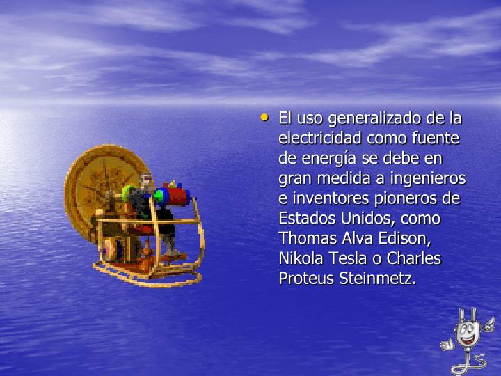 El uso generalizado de la electricidad como fuente de energía se debe en gran medida a ingenieros e inventores pioneros de Estados Unidos, como Thomas Alva Edison, Nikola Tesla o Charles Proteus Steinmetz.