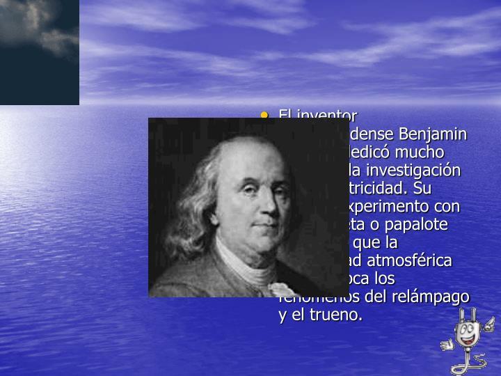 El inventor estadounidense Benjamin Franklin dedicó mucho tiempo a la investigación de la electricidad. Su famoso experimento con una cometa o papalote demostró que la electricidad atmosférica que provoca los fenómenos del relámpago y el trueno.