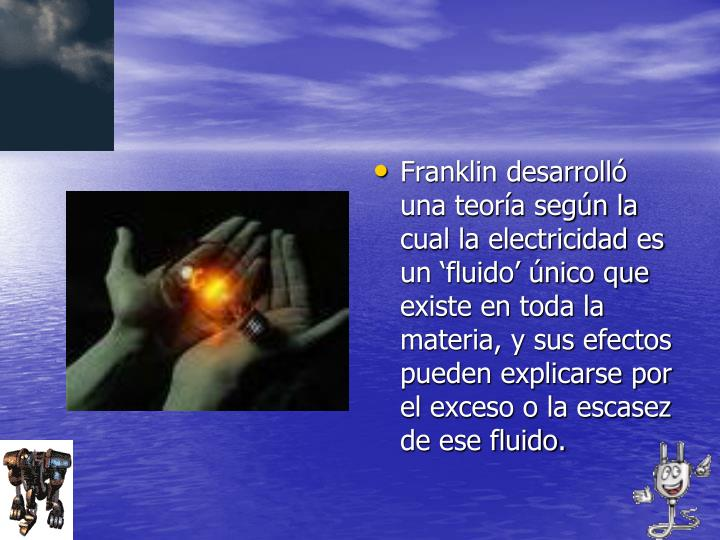 Franklin desarrolló una teoría según la cual la electricidad es un 'fluido' único que existe en toda la materia, y sus efectos pueden explicarse por el exceso o la escasez de ese fluido.