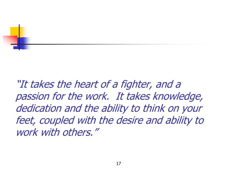 """""""It takes the heart of a fighter, and a passion for the work.  It takes knowledge, dedication and the ability to think on your feet, coupled with the desire and ability to work with others."""""""