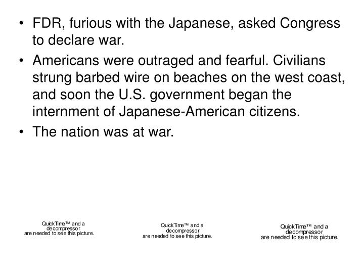 FDR, furious with the Japanese, asked Congress to declare war.