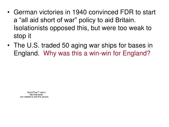 "German victories in 1940 convinced FDR to start a ""all aid short of war"" policy to aid Britain.  Isolationists opposed this, but were too weak to stop it"