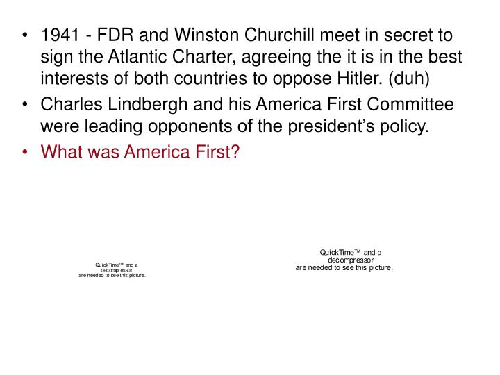 1941 - FDR and Winston Churchill meet in secret to sign the Atlantic Charter, agreeing the it is in the best interests of both countries to oppose Hitler. (duh)