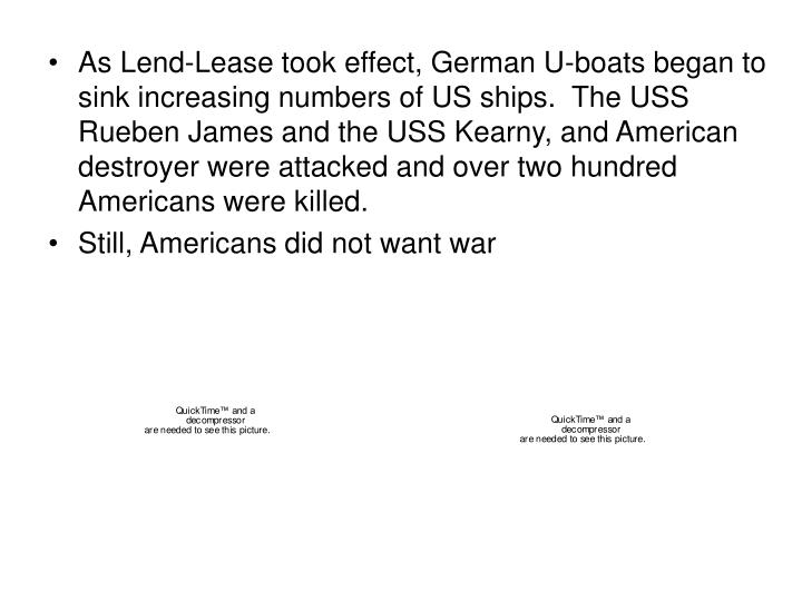 As Lend-Lease took effect, German U-boats began to sink increasing numbers of US ships.  The USS Rueben James and the USS Kearny, and American destroyer were attacked and over two hundred Americans were killed.