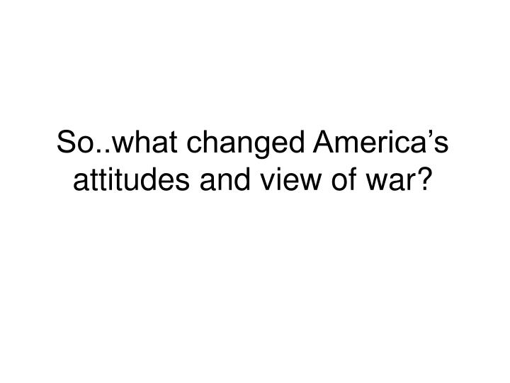 So..what changed America's attitudes and view of war?
