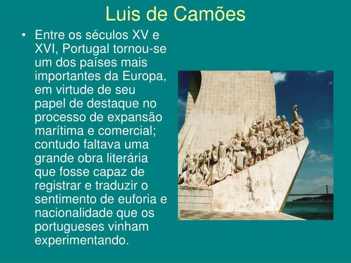 Entre os séculos XV e XVI, Portugal tornou-se um dos países mais importantes da Europa, em virtude de seu papel de destaque no processo de expansão marítima e comercial; contudo faltava uma grande obra literária que fosse capaz de registrar e traduzir o sentimento de euforia e nacionalidade que os portugueses vinham experimentando.