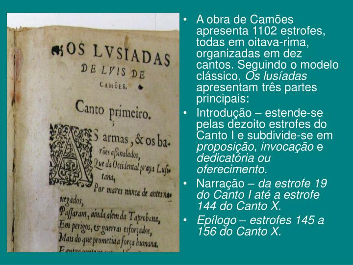 A obra de Camões apresenta 1102 estrofes, todas em oitava-rima, organizadas em dez cantos. Seguindo o modelo clássico,