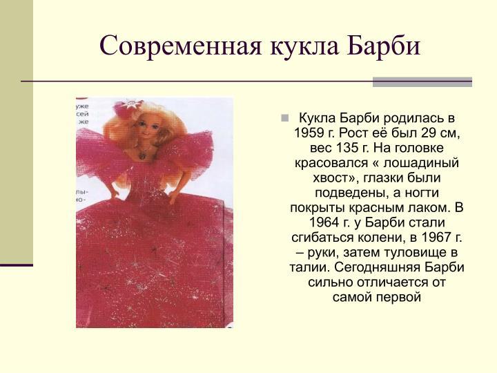Кукла Барби родилась в 1959 г. Рост её был 29 см, вес 135 г. На головке красовался « лошадиный хвост», глазки были подведены, а ногти покрыты красным лаком. В 1964 г. у Барби стали сгибаться колени, в 1967 г. – руки, затем туловище в талии. Сегодняшняя Барби сильно отличается от самой первой