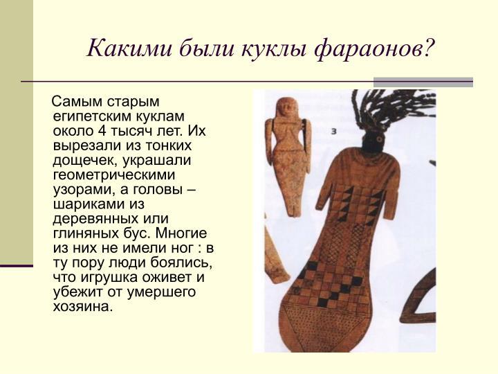 Самым старым египетским куклам около 4 тысяч лет. Их вырезали из тонких дощечек, украшали геометрическими узорами, а головы – шариками из деревянных или глиняных бус. Многие из них не имели ног : в ту пору люди боялись, что игрушка оживет и убежит от умершего хозяина.