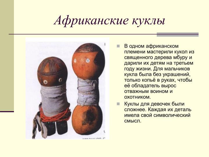 В одном африканском племени мастерили кукол из священного дерева мбуру и дарили их детям на третьем году жизни. Для мальчиков кукла была без украшений, только копьё в руках, чтобы её обладатель вырос отважным воином и охотником.