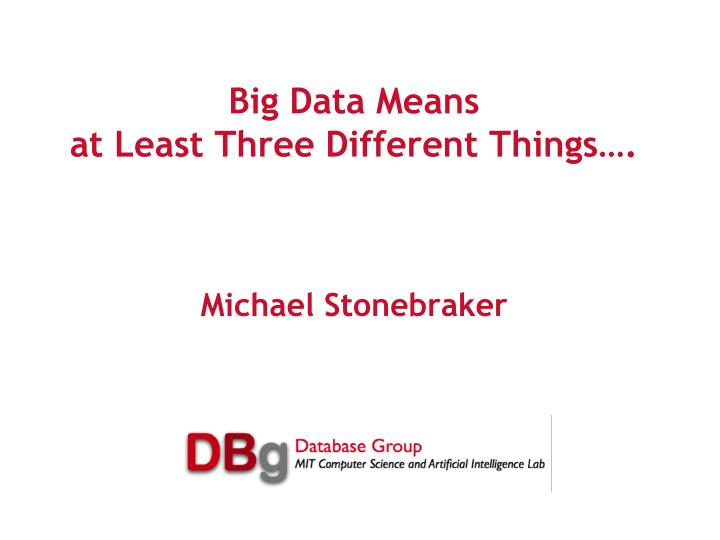 big data means at least three different things michael stonebraker n.