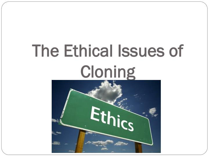 the question of whether or not human cloning is ethical Modern world—questions about the moral status of nature and about the proper   whether to permit cloning for biomedical research and the  the case for  banning human reproductive cloning is not difficult to make, at least.