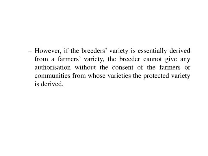 However, if the breeders' variety is essentially derived from a farmers' variety, the breeder cannot give any authorisation without the consent of the farmers or communities from whose varieties the protected variety is derived.