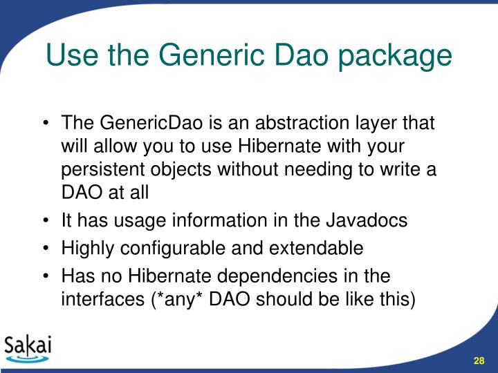 The GenericDao is an abstraction layer that will allow you to use Hibernate with your persistent objects without needing to write a DAO at all