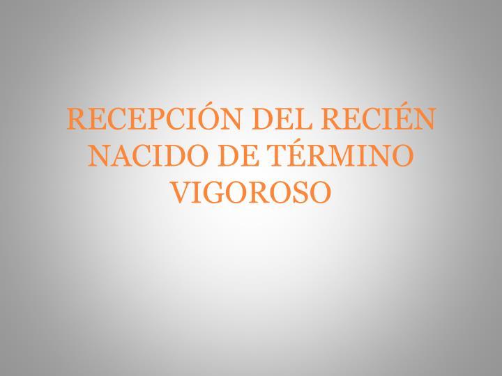 RECEPCIÓN DEL RECIÉN NACIDO DE TÉRMINO VIGOROSO
