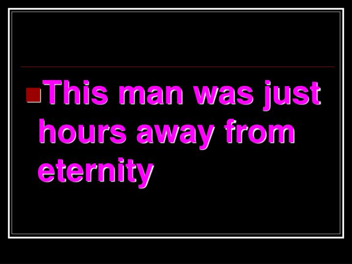 This man was just hours away from eternity