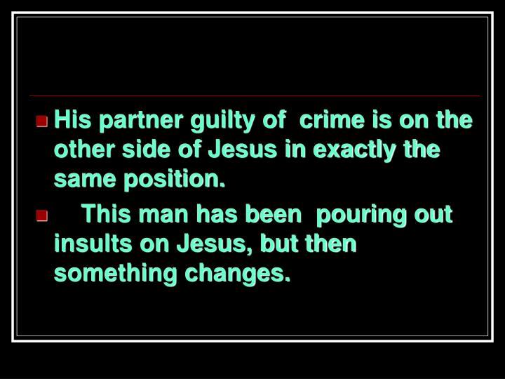 His partner guilty of  crime is on the other side of Jesus in exactly the same position.