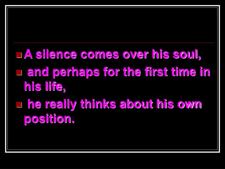 A silence comes over his soul,