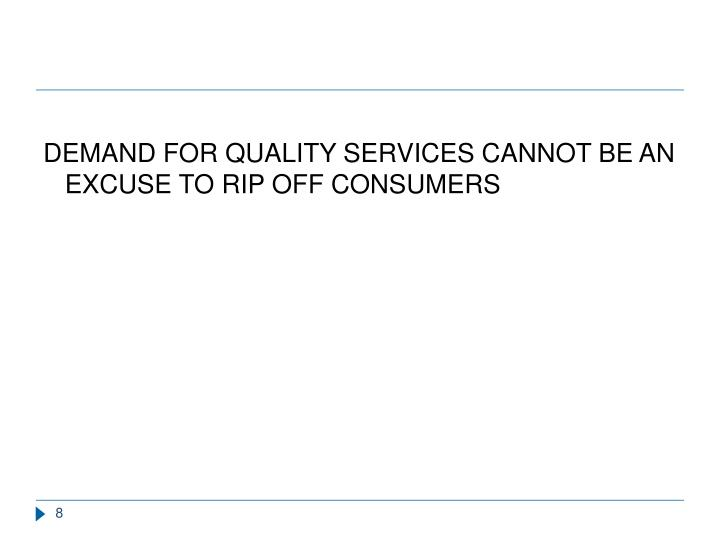 DEMAND FOR QUALITY SERVICES CANNOT BE AN EXCUSE TO RIP OFF CONSUMERS