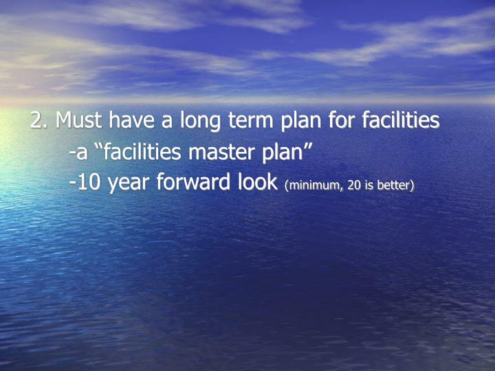 2. Must have a long term plan for facilities