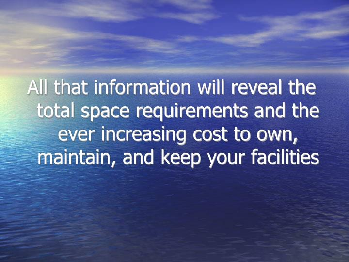 All that information will reveal the total space requirements and the ever increasing cost to own, maintain, and keep your facilities