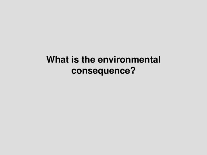 What is the environmental consequence?