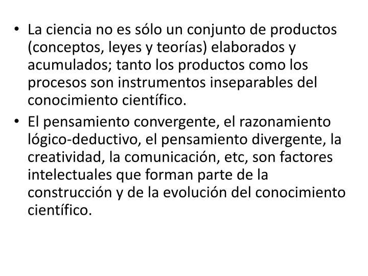 La ciencia no es sólo un conjunto de productos (conceptos, leyes y teorías) elaborados y acumulados; tanto los productos como los procesos son instrumentos inseparables del conocimiento científico.