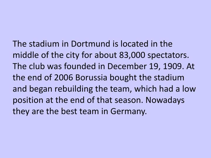 The stadium in Dortmund is located in the middle of the city for about 83,000 spectators. The club was founded in December 19, 1909. At the end of 2006 Borussia bought the stadium and began rebuilding the team, which had a low position at the end of that season. Nowadays they are the best team in Germany.