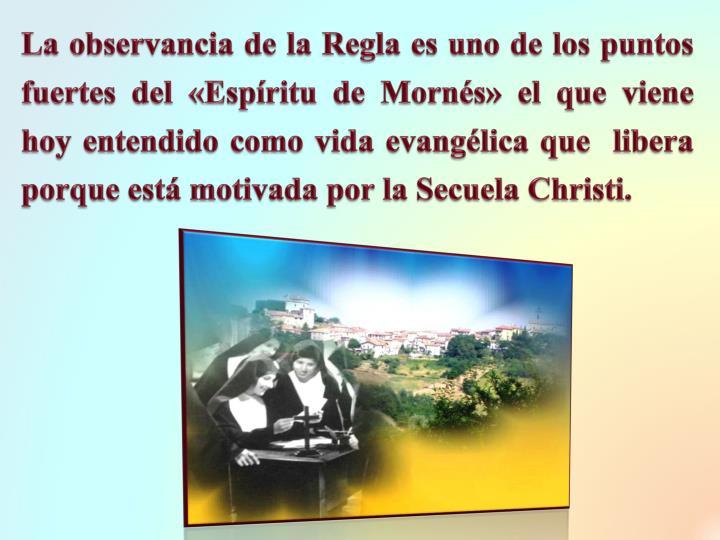 La observancia de la Regla es uno de los puntos fuertes del «Espíritu de Mornés» el que viene hoy entendido como vida evangélica que  libera porque está motivada por la Secuela Christi.