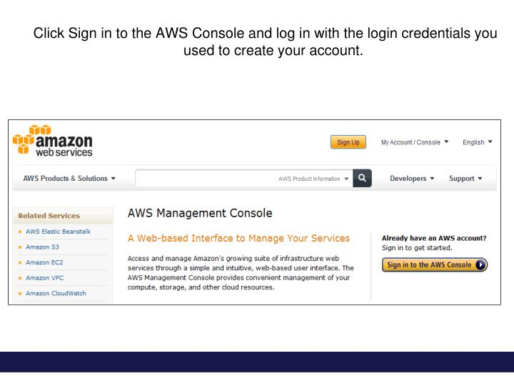 Click Sign in to the AWS Console and log in with the login credentials you used to create your account.