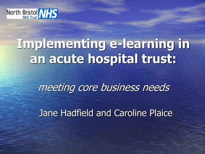 implementing e learning in an acute hospital trust meeting core business needs
