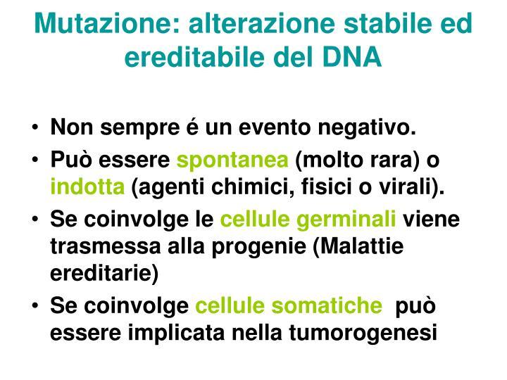 Mutazione: alterazione stabile ed ereditabile del DNA