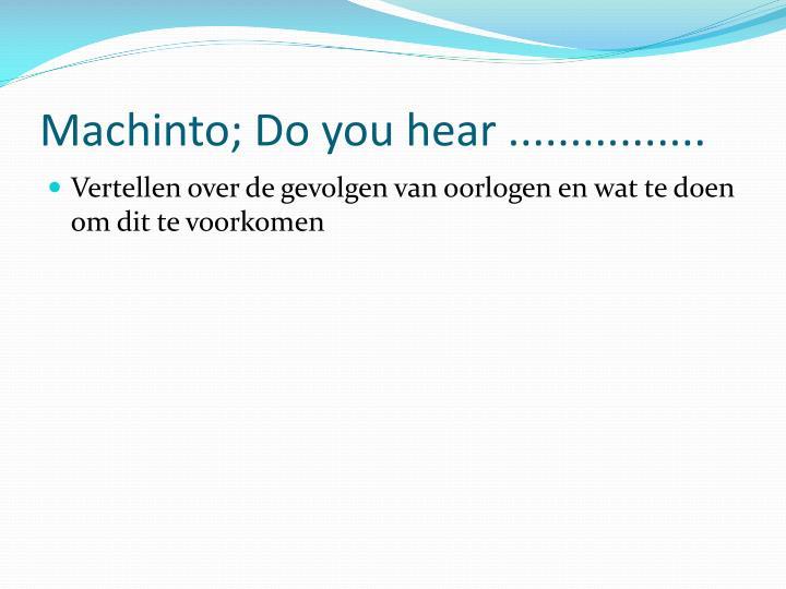 Machinto; Do you hear ................