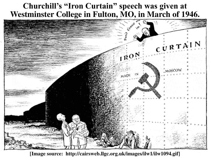 "Churchill's ""Iron Curtain"" speech was given at Westminster College in Fulton, MO, in March of 1946."