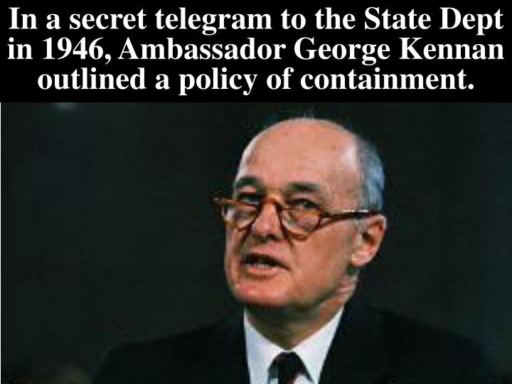 In a secret telegram to the State Dept in 1946, Ambassador George Kennan outlined a policy of containment.