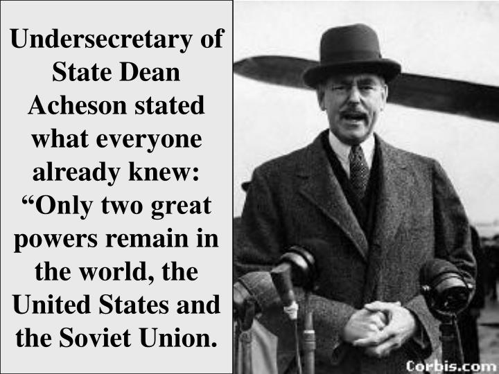 "Undersecretary of State Dean Acheson stated what everyone already knew:  ""Only two great powers remain in the world, the United States and the Soviet Union."