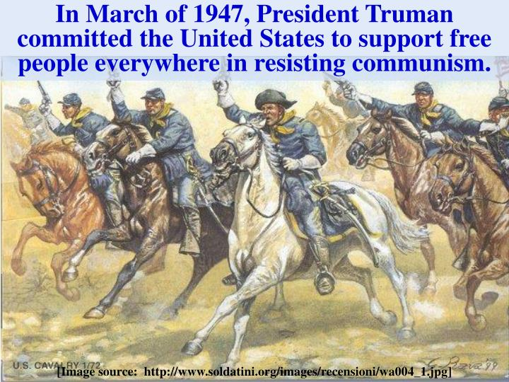 In March of 1947, President Truman committed the United States to support free people everywhere in resisting communism.