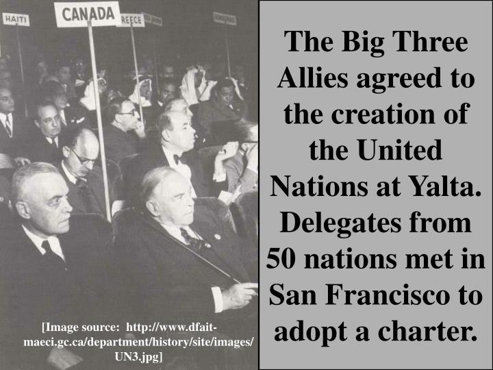 The Big Three Allies agreed to the creation of the United Nations at Yalta.  Delegates from 50 nations met in San Francisco to adopt a charter.