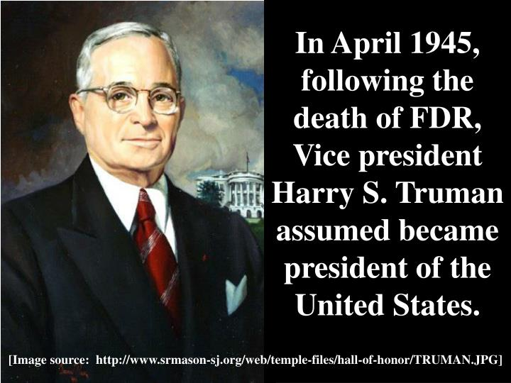In April 1945, following the death of FDR, Vice president Harry S. Truman assumed became president of the United States.