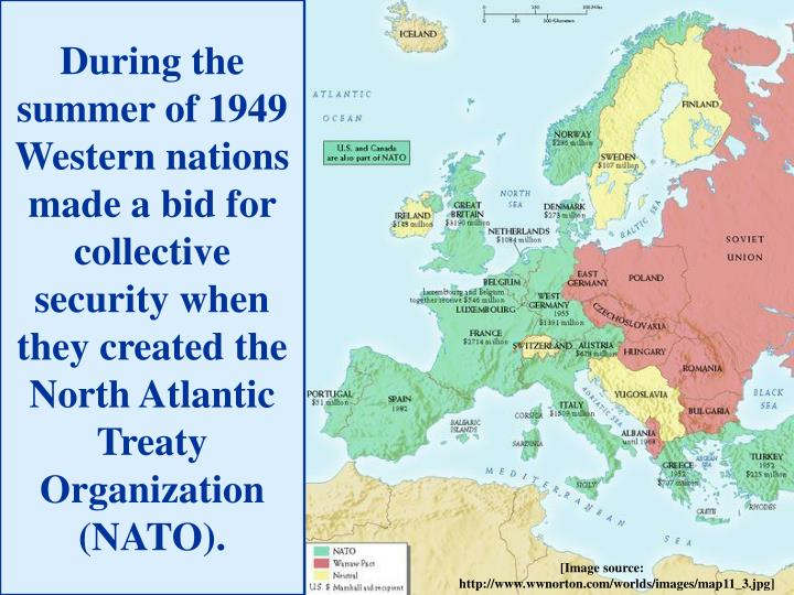 During the summer of 1949 Western nations made a bid for collective security when they created the North Atlantic Treaty Organization (NATO).
