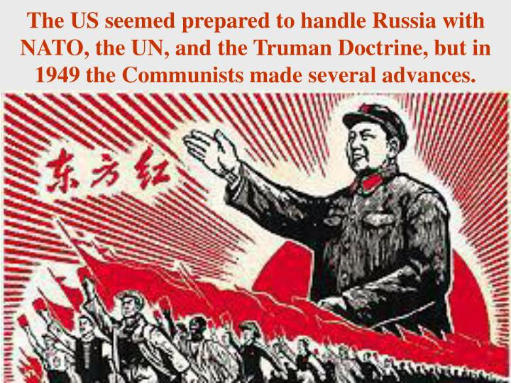 The US seemed prepared to handle Russia with NATO, the UN, and the Truman Doctrine, but in 1949 the Communists made several advances.