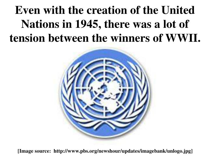 Even with the creation of the United Nations in 1945, there was a lot of tension between the winners of WWII.
